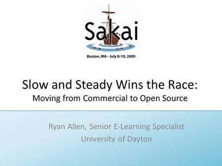 Slow and Steady Wins the Race: Moving from Commercial to Open Source Ryan Allen, Senior E-Learning Specialist University of Dayton.