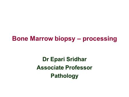 Bone Marrow biopsy – processing Dr Epari Sridhar Associate Professor Pathology.
