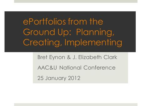 EPortfolios from the Ground Up: Planning, Creating, Implementing Bret Eynon & J. Elizabeth Clark AAC&U National Conference 25 January 2012.