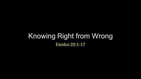 Knowing Right from Wrong Exodus 20:1-17. Knowing Right from Wrong Introduction.