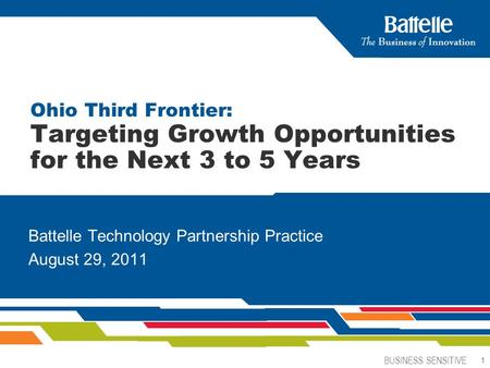 BUSINESS SENSITIVE 1 1 Battelle Technology Partnership Practice August 29, 2011 Ohio Third Frontier: Targeting Growth Opportunities for the Next 3 to 5.