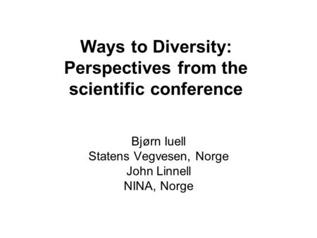 Ways to Diversity: Perspectives from the scientific conference Bjørn Iuell Statens Vegvesen, Norge John Linnell NINA, Norge.