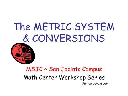 The METRIC SYSTEM & CONVERSIONS MSJC ~ San Jacinto Campus Math Center Workshop Series Janice Levasseur.