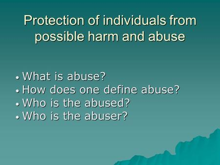 Protection of individuals from possible harm and abuse What is abuse? What is abuse? How does one define abuse? How does one define abuse? Who is the abused?