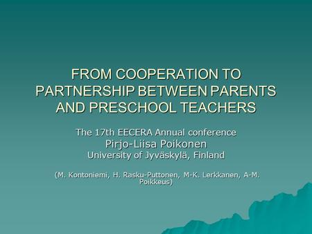 FROM COOPERATION TO PARTNERSHIP BETWEEN PARENTS AND PRESCHOOL TEACHERS The 17th EECERA Annual conference Pirjo-Liisa Poikonen University of Jyväskylä,