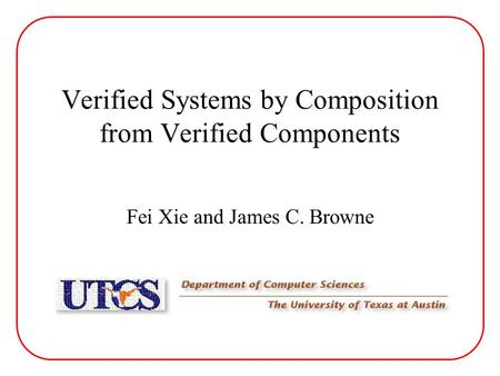 Verified Systems by Composition from Verified Components Fei Xie and James C. Browne.