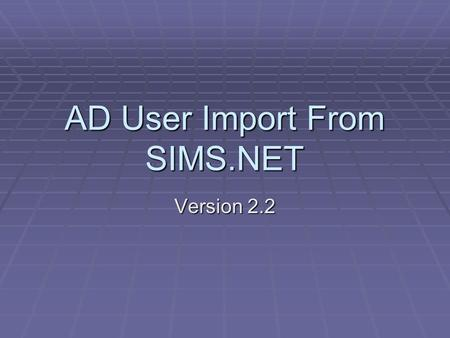 AD User Import From SIMS.NET Version 2.2. AD User Import From SIMS.NET Contents  Why have such a program?  Extracting data from SIMS.NET  Importing.