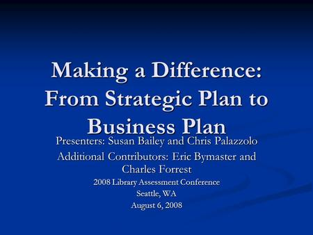 Making a Difference: From Strategic Plan to Business Plan Presenters: Susan Bailey and Chris Palazzolo Additional Contributors: Eric Bymaster and Charles.