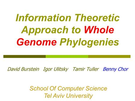 Information Theoretic Approach to Whole Genome Phylogenies David Burstein Igor Ulitsky Tamir Tuller Benny Chor School Of Computer Science Tel Aviv University.