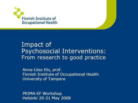Anna-Liisa Elo, prof. Finnish Institute of Occupational Health University of Tampere Impact of Psychosocial Interventions: From research to good practice.