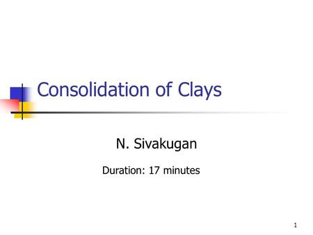 1 Consolidation of Clays N. Sivakugan Duration: 17 minutes.