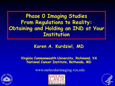 Phase 0 Imaging Studies From Regulations to Reality: Obtaining and Holding an IND at Your Institution Karen A. Kurdziel, MD Virginia Commonwealth University,