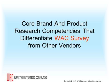Copyright© 2007 WAC Survey. All rights reserved Core Brand And Product Research Competencies That Differentiate WAC Survey from Other Vendors.