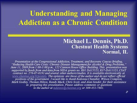 1 Understanding and Managing Addiction as a Chronic Condition Michael L. Dennis, Ph.D. Chestnut Health Systems Normal, IL Presentation at the Congressional.