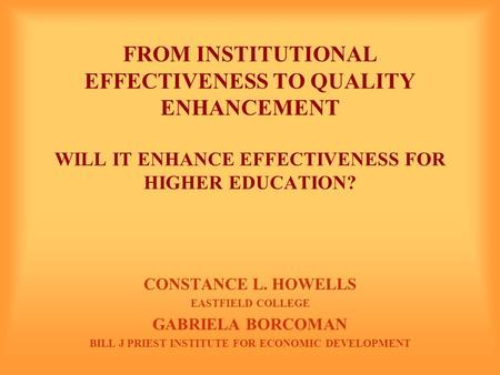 FROM INSTITUTIONAL EFFECTIVENESS TO QUALITY ENHANCEMENT WILL IT ENHANCE EFFECTIVENESS FOR HIGHER EDUCATION? CONSTANCE L. HOWELLS EASTFIELD COLLEGE GABRIELA.