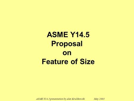 ASME Y14.5 presentation by Alex Krulikowski May 2005 ASME Y14.5 Proposal on Feature of Size.