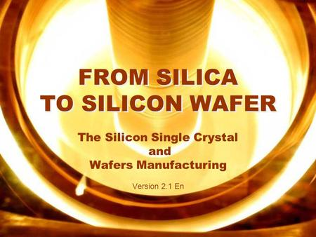 Silicon V2.1 En FROM SILICA TO SILICON WAFER The Silicon Single Crystal and Wafers Manufacturing Version 2.1 En.