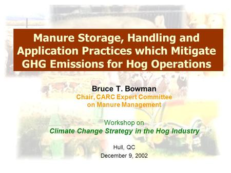 Manure Storage, Handling and Application Practices which Mitigate GHG Emissions for Hog Operations Bruce T. Bowman Chair, CARC Expert Committee on Manure.