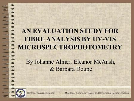 AN EVALUATION STUDY FOR FIBRE ANALYSIS BY UV-VIS MICROSPECTROPHOTOMETRY By Johanne Almer, Eleanor McAnsh, & Barbara Doupe Centre of Forensic Sciences Ministry.