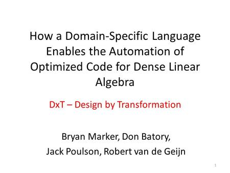 How a Domain-Specific Language Enables the Automation of Optimized Code for Dense Linear Algebra DxT – Design by Transformation 1 Bryan Marker, Don Batory,