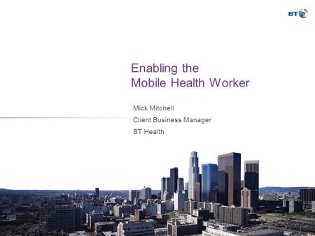 Enabling the Mobile Health Worker Mick Mitchell Client Business Manager BT Health.