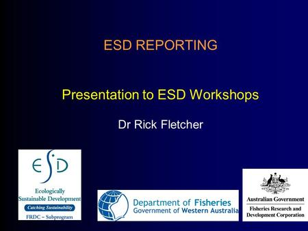 ESD REPORTING Presentation to ESD Workshops Dr Rick Fletcher.