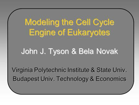 Modeling the Cell Cycle Engine of Eukaryotes John J. Tyson & Bela Novak Virginia Polytechnic Institute & State Univ. Budapest Univ. Technology & Economics.