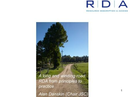 1 A long and winding road: RDA from principles to practice Alan Danskin (Chair JSC)