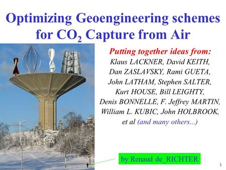 1 Optimizing Geoengineering schemes for CO 2 Capture from Air Putting together ideas from: Klaus LACKNER, David KEITH, Dan ZASLAVSKY, Rami GUETA, John.