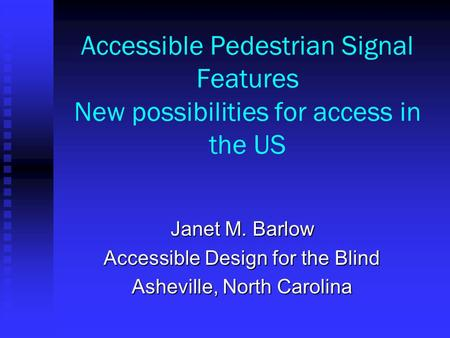 Accessible Pedestrian Signal Features New possibilities for access in the US Janet M. Barlow Accessible Design for the Blind Asheville, North Carolina.