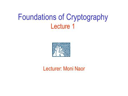 Foundations of Cryptography Lecture 1 Lecturer: Moni Naor.
