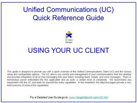 Unified Communications (UC) Quick Reference Guide USING YOUR UC CLIENT This guide is designed to provide you with a quick overview of the Unified Communications.