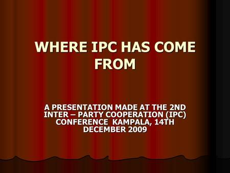 WHERE IPC HAS COME FROM A PRESENTATION MADE AT THE 2ND INTER – PARTY COOPERATION (IPC) CONFERENCE KAMPALA, 14TH DECEMBER 2009.