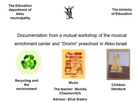 "Documentation from a mutual workshop of the musical enrichment center and ""Drorim"" preschool in Akko-Israel The Education department of Akko municipality."