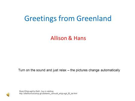 Greetings from Greenland Allison & Hans Turn on the sound and just relax – the pictures change automatically Music Erligivagit by Nutit - buy in netshop.
