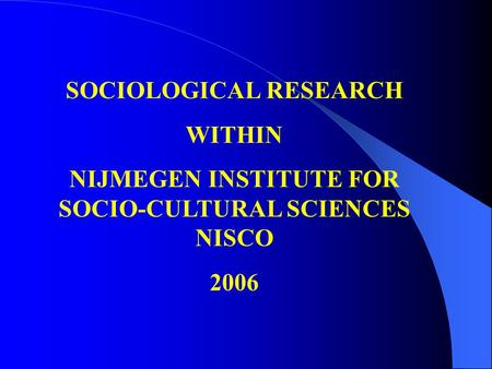 SOCIOLOGICAL RESEARCH WITHIN NIJMEGEN INSTITUTE FOR SOCIO-CULTURAL SCIENCES NISCO 2006.