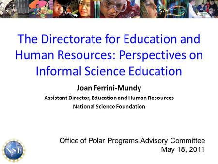 The Directorate for Education and Human Resources: Perspectives on Informal Science Education Joan Ferrini-Mundy Assistant Director, Education and Human.
