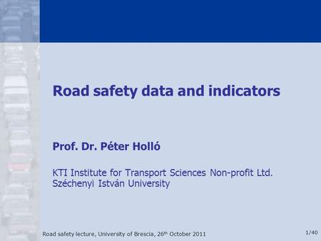 Road safety lecture, University of Brescia, 26 th October 2011 1/40 Road safety data and indicators Prof. Dr. Péter Holló KTI Institute for Transport Sciences.