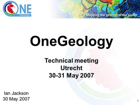 1 OneGeology Technical meeting Utrecht 30-31 May 2007 Ian Jackson 30 May 2007.