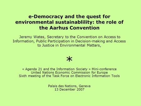 E-Democracy and the quest for environmental sustainablility: the role of the Aarhus Convention Jeremy Wates, Secretary to the Convention on Access to Information,