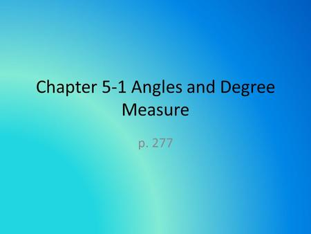 Chapter 5-1 Angles and Degree Measure p. 277. Degree is most commonly used to measure angles. Ancient Babylonian culture based their numeration on 60.