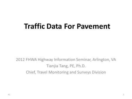 Traffic Data For Pavement 2012 FHWA Highway Information Seminar, Arlington, VA Tianjia Tang, PE, Ph.D. Chief, Travel Monitoring and Surveys Division 421.