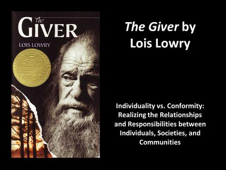 The Giver by Lois Lowry Individuality vs. Conformity: Realizing the Relationships and Responsibilities between Individuals, Societies, and Communities.