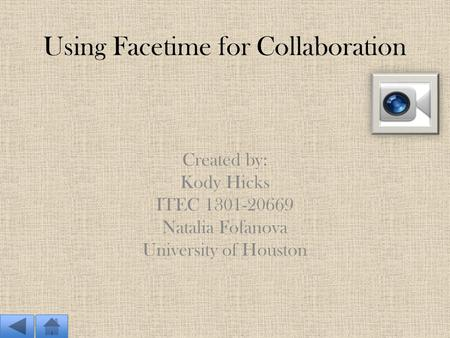 Using Facetime for Collaboration Created by: Kody Hicks ITEC 1301-20669 Natalia Fofanova University of Houston.