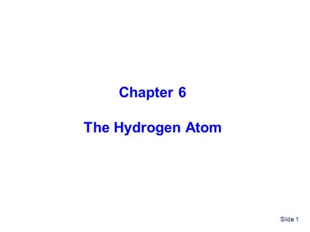 Slide 1 Chapter 6 The Hydrogen Atom. Slide 2 Outline The Hydrogen Atom Schrödinger Equation The Radial Equation Solutions (Wavefunctions and Energies)