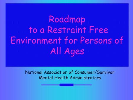 Roadmap to a Restraint Free Environment for Persons of All Ages National Association of Consumer/Survivor Mental Health Administrators.