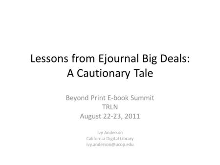 Lessons from Ejournal Big Deals: A Cautionary Tale Beyond Print E-book Summit TRLN August 22-23, 2011 Ivy Anderson California Digital Library