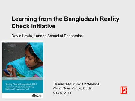 Learning from the Bangladesh Reality Check initiative David Lewis, London School of Economics 'Guaranteed Irish?' Conference, Wood Quay Venue, Dublin May.