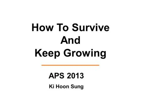 How To Survive And Keep Growing APS 2013 Ki Hoon Sung.