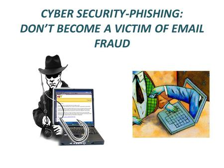 CYBER SECURITY-PHISHING: DON'T BECOME A VICTIM OF EMAIL FRAUD.